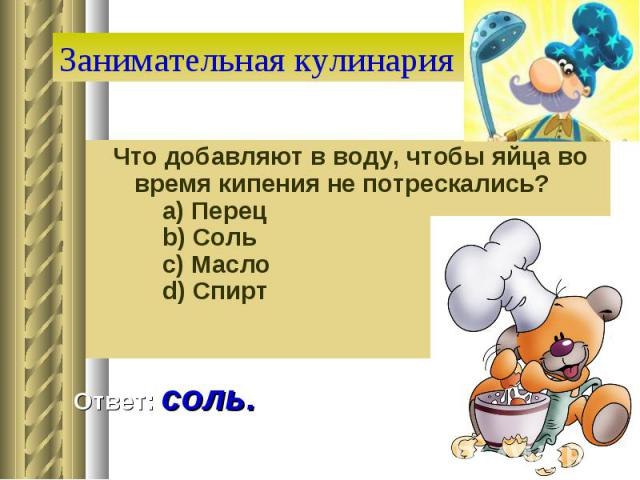 Занимательная кулинария Что добавляют в воду, чтобы яйца во время кипения не потрескались?  a) Перец  b) Соль  c) Масло  d) Спирт Ответ: соль.
