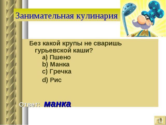 Занимательная кулинария Без какой крупы не сваришь гурьевской каши?  a) Пшено  b) Манка  c) Гречка  d) Рис Ответ: манка