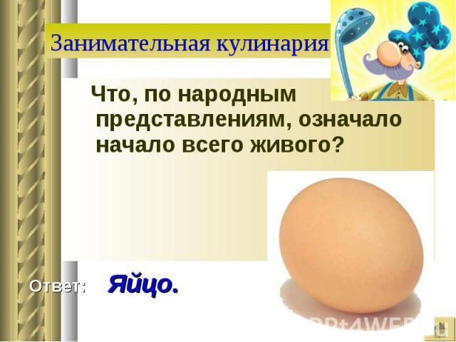 Занимательная кулинария Что, по народным представлениям, означало начало всего живого? Ответ: Яйцо.