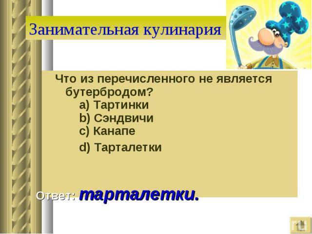 Занимательная кулинария Что из перечисленного не является бутербродом?  a) Тартинки  b) Сэндвичи  c) Канапе  d) Тарталетки Ответ: тарталетки.