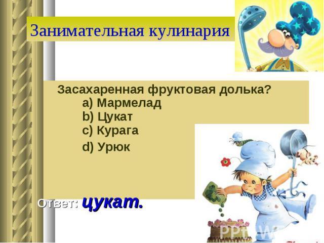 Занимательная кулинария Засахаренная фруктовая долька?  a) Мармелад  b) Цукат  c) Курага  d) Урюк Ответ: цукат.