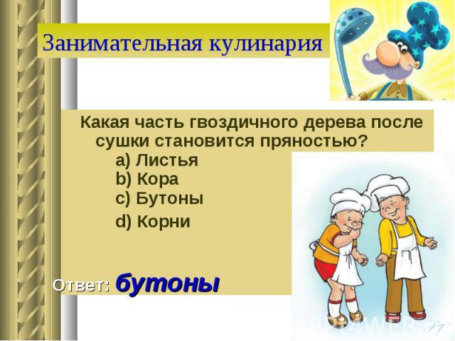 Занимательная кулинария Какая часть гвоздичного дерева после сушки становится пряностью?  a) Листья  b) Кора  c) Бутоны  d) Корни Ответ: бутоны