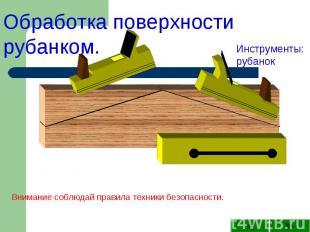 Обработка поверхности рубанком.Инструменты: рубанокВнимание соблюдай правила тех