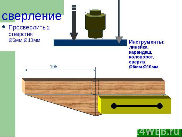 сверление Просверлить 2 отверстия Ø5мм.Ø10мм Инструменты: линейка, карандаш, коловорот, сверла Ø5мм.Ø10мм