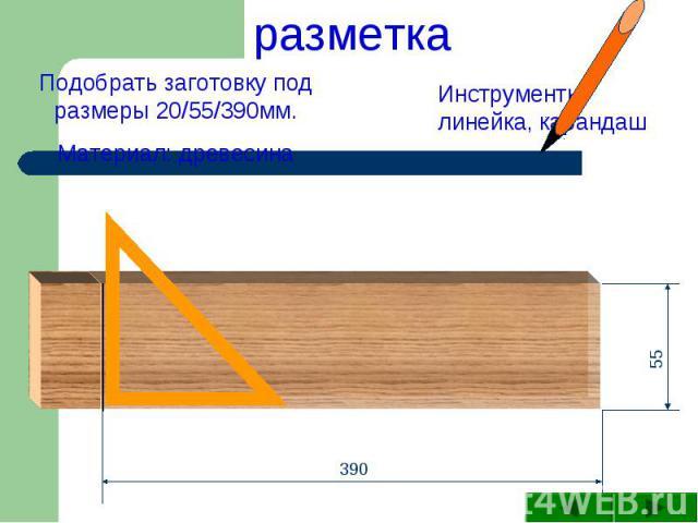разметка Подобрать заготовку под размеры 20/55/390мм.Материал: древесинаИнструменты: линейка, карандаш