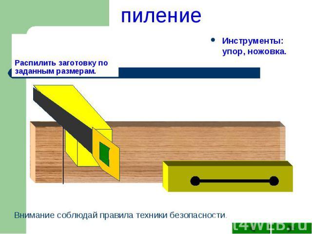 пиление Распилить заготовку по заданным размерам.Инструменты: упор, ножовка.Внимание соблюдай правила техники безопасности.