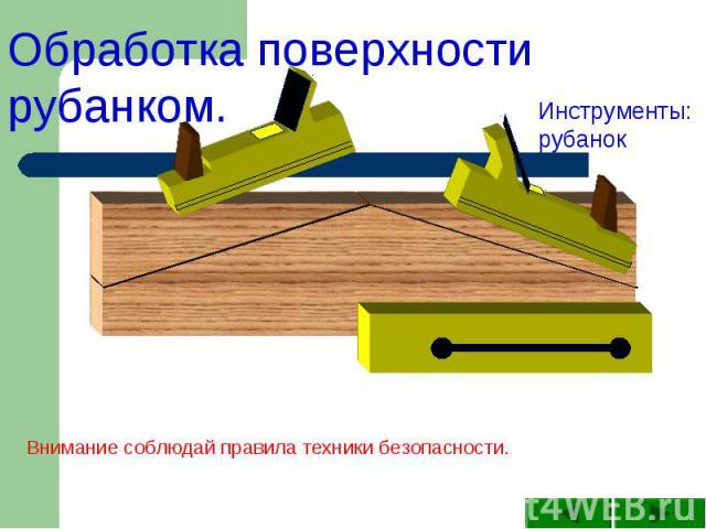 Обработка поверхности рубанком.Инструменты: рубанокВнимание соблюдай правила техники безопасности.