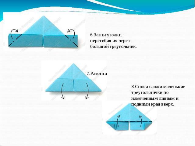 6.Загни уголки, перегибая их через большой треугольник.7.Разогни 8.Снова сложи маленькие треугольнички по намеченным линиям и подними края вверх.