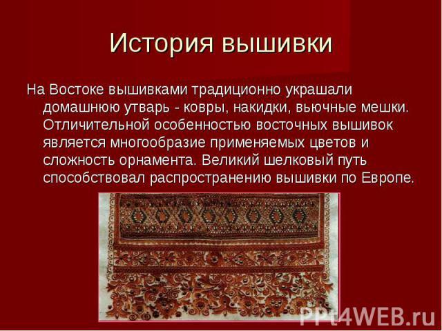 История вышивки На Востоке вышивками традиционно украшали домашнюю утварь - ковры, накидки, вьючные мешки. Отличительной особенностью восточных вышивок является многообразие применяемых цветов и сложность орнамента. Великий шелковый путь способствов…