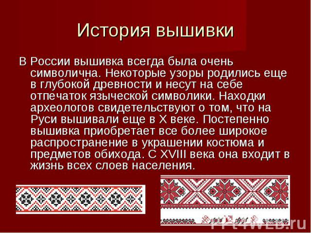 История вышивки В России вышивка всегда была очень символична. Некоторые узоры родились еще в глубокой древности и несут на себе отпечаток языческой символики. Находки археологов свидетельствуют о том, что на Руси вышивали еще в Х веке. Постепенно в…