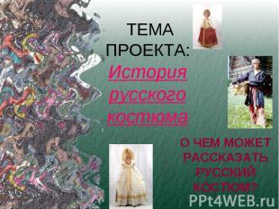 ТЕМА ПРОЕКТА:История русского костюмаО ЧЕМ МОЖЕТ РАССКАЗАТЬ РУССКИЙ КОСТЮМ?