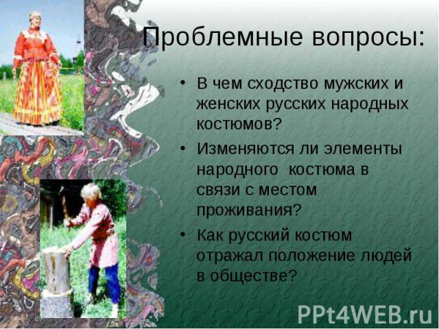 Проблемные вопросы: В чем сходство мужских и женских русских народных костюмов?Изменяются ли элементы народного костюма в связи с местом проживания? Как русский костюм отражал положение людей в обществе?