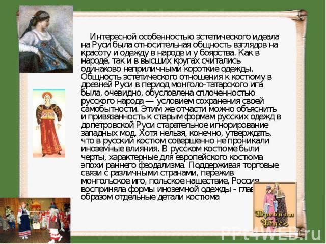 Интересной особенностью эстетического идеала на Руси была относительная общность взглядов на красоту и одежду в народе и у боярства. Как в народе, так и в высших кругах считались одинаково неприличными короткие одежды. Общность эстетического отн…