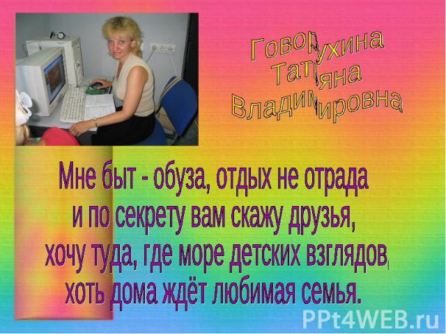 Говорухина ТатьянаВладимировнаМне быт - обуза, отдых не отрадаи по секрету вам скажу друзья, хочу туда, где море детских взглядов,хоть дома ждёт любимая семья.
