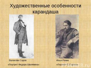 Художественные особенности карандаша Валентин Серов«Портрет Федора Шаляпина»Илья