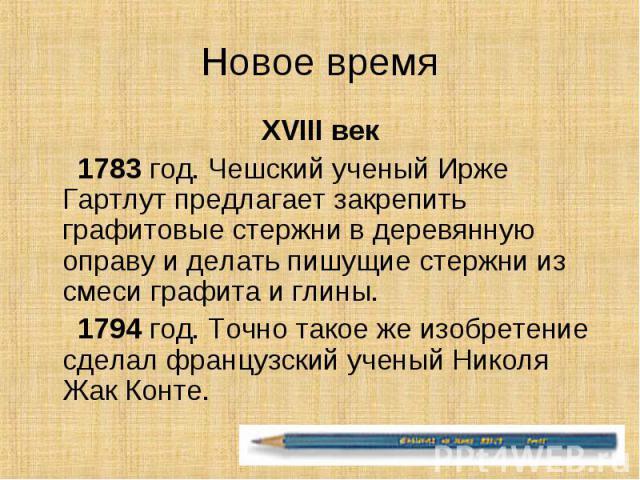 Новое время XVIII век 1783 год. Чешский ученый Ирже Гартлут предлагает закрепить графитовые стержни в деревянную оправу и делать пишущие стержни из смеси графита и глины. 1794 год. Точно такое же изобретение сделал французский ученый Николя Жак Конте.