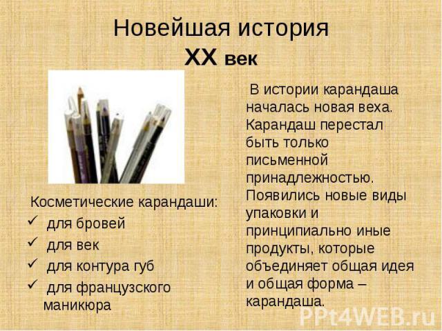 Новейшая историяXX век В истории карандаша началась новая веха. Карандаш перестал быть только письменной принадлежностью. Появились новые виды упаковки и принципиально иные продукты, которые объединяет общая идея и общая форма – карандаша. Косметиче…
