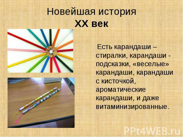 Новейшая историяXX век Есть карандаши – стиралки, карандаши - подсказки, «веселые» карандаши, карандаши с кисточкой, ароматические карандаши, и даже витаминизированные.