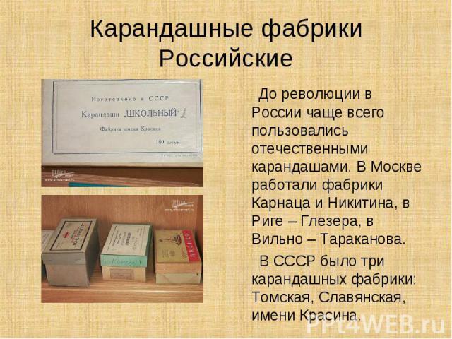 Карандашные фабрикиРоссийские До революции в России чаще всего пользовались отечественными карандашами. В Москве работали фабрики Карнаца и Никитина, в Риге – Глезера, в Вильно – Тараканова. В СССР было три карандашных фабрики: Томская, Славянская, …