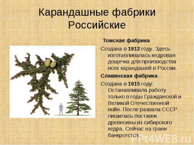 Карандашные фабрикиРоссийские Томская фабрикаСоздана в 1912 году. Здесь изготавливалась кедровая дощечка для производства всех карандашей в России.Славянская фабрикаСоздана в 1915 году. Останавливала работу только в годы Гражданской и Великой Отечес…