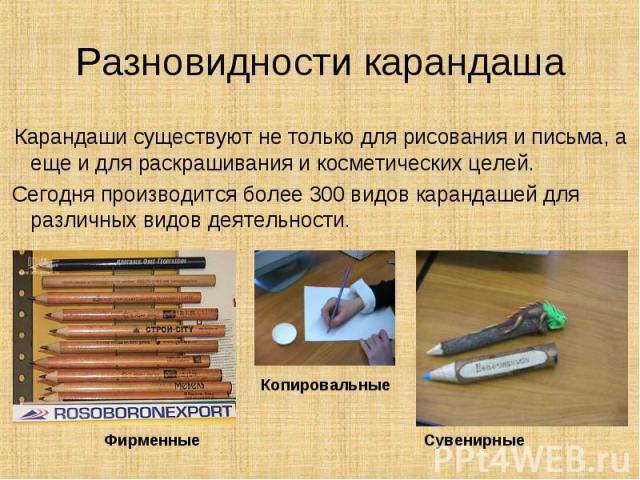 Разновидности карандаша Карандаши существуют не только для рисования и письма, а еще и для раскрашивания и косметических целей. Сегодня производится более 300 видов карандашей для различных видов деятельности.