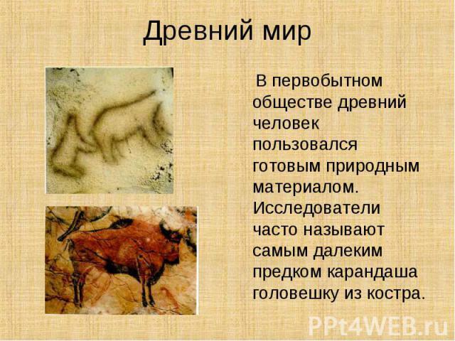 Древний мир В первобытном обществе древний человек пользовался готовым природным материалом. Исследователи часто называют самым далеким предком карандаша головешку из костра.