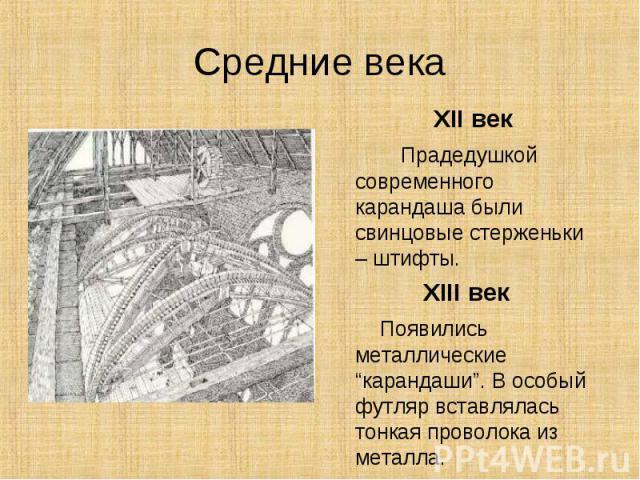 """Средние века XII век Прадедушкой современного карандаша были свинцовые стерженьки – штифты.XIII век Появились металлические """"карандаши"""". В особый футляр вставлялась тонкая проволока из металла."""
