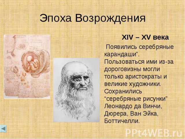 """Эпоха Возрождения XIV – XV века Появились серебряные карандаши"""". Пользоваться ими из-за дороговизны могли только аристократы и великие художники. Сохранились """"серебряные рисунки"""" Леонардо да Винчи, Дюрера, Ван Эйка, Боттичелли."""
