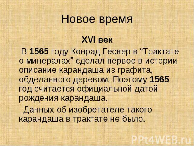 """Новое время XVI век В 1565 году Конрад Геснер в """"Трактате о минералах"""" сделал первое в истории описание карандаша из графита, обделанного деревом. Поэтому 1565 год считается официальной датой рождения карандаша. Данных об изобретателе такого каранда…"""
