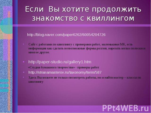 Если Вы хотите продолжить знакомство с квиллингом http://blog.naver.com/paper6262/60054204726 Сайт с работами по квиллингу с примерами работ, маленькими МК, есть информация как сделать всевозможные формы роллов, нарезать мелко полоски и многое друго…