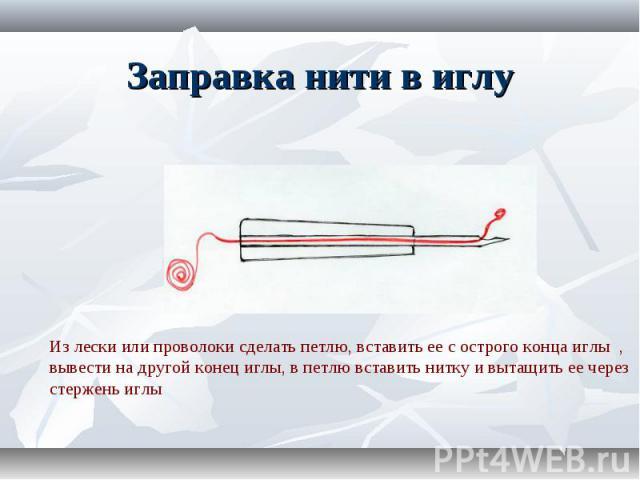Заправка нити в иглу Из лески или проволоки сделать петлю, вставить ее с острого конца иглы , вывести на другой конец иглы, в петлю вставить нитку и вытащить ее через стержень иглы