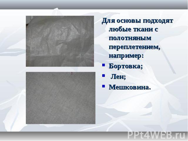 Для основы подходят любые ткани с полотняным переплетением, например:Бортовка; Лен; Мешковина.