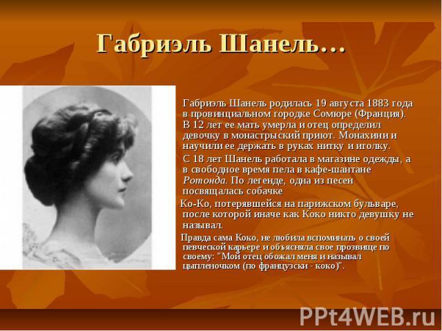 Габриэль Шанель… Габриэль Шанель родилась 19 августа 1883 года в провинциальном городкеСомюре (Франция). В 12 лет ее мать умерла и отец определил девочку в монастрыский приют. Монахини и научилиее держать в руках нитку и иголку.С 18 лет Шанель раб…