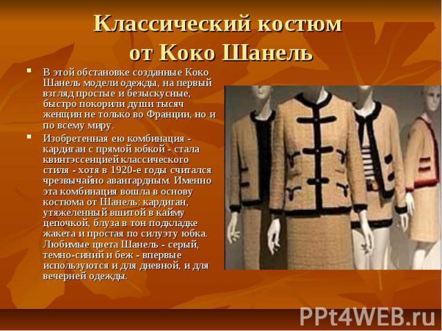 Классический костюм от Коко Шанель В этой обстановке созданные Коко Шанель модели одежды, на первый взгляд простые и безыскусные, быстро покорили души тысяч женщин не только во Франции, но и по всему миру. Изобретенная ею комбинация - кардиган с пря…