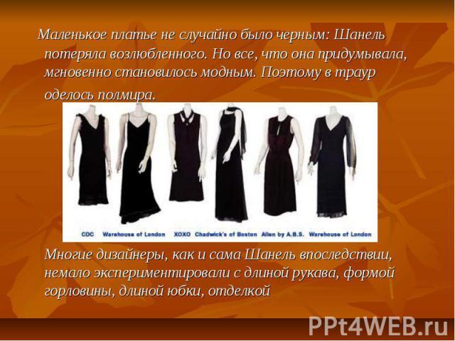 Маленькое платье не случайно было черным: Шанель потеряла возлюбленного. Но все, что она придумывала, мгновенно становилось модным. Поэтому в траур оделось полмира. Многие дизайнеры, как и сама Шанель впоследствии, немало экспериментировали с длиной…