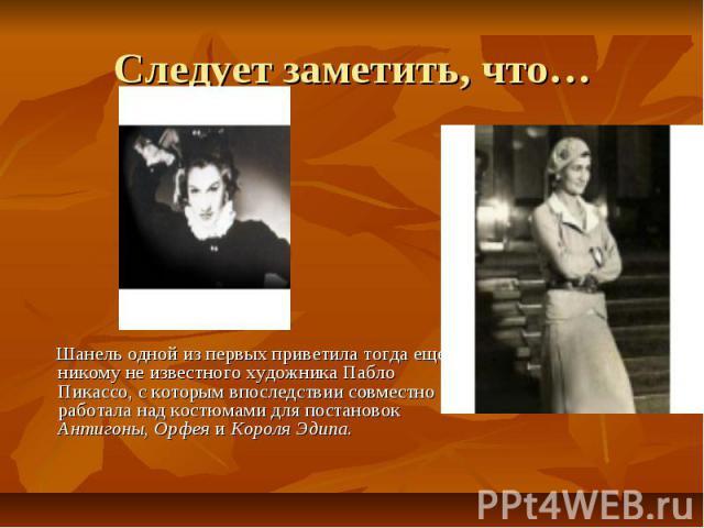 Следует заметить, что… Шанель одной из первых приветила тогда еще никому не известного художника Пабло Пикассо, с которым впоследствии совместно работала над костюмами для постановок Антигоны, Орфея и Короля Эдипа.