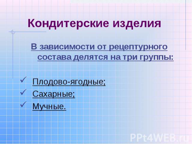 Кондитерские изделия В зависимости от рецептурного состава делятся на три группы:Плодово-ягодные;Сахарные;Мучные.