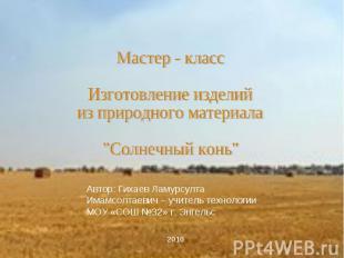 """Мастер - классИзготовление изделийиз природного материала""""Солнечный конь""""Автор:"""