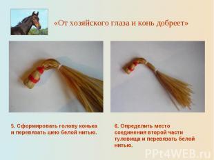 «От хозяйского глаза и конь добреет» 5. Сформировать голову конька и перевязать