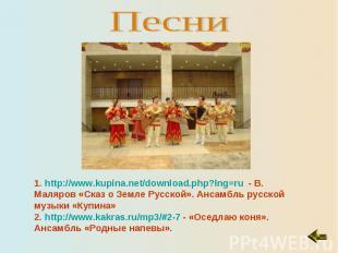 Песни1. http://www.kupina.net/download.php?lng=ru - В. Маляров «Сказ о Земле Рус