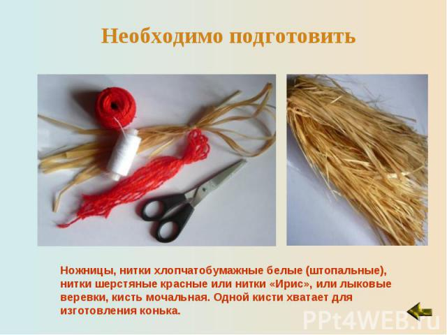Необходимо подготовитьНожницы, нитки хлопчатобумажные белые (штопальные), нитки шерстяные красные или нитки «Ирис», или лыковые веревки, кисть мочальная. Одной кисти хватает для изготовления конька.