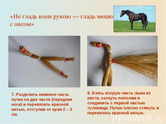 «Не гладь коня рукою — гладь мешком с овсом»7. Разделить нижнюю часть пучка на две части (передние ноги) и перевязать красной нитью, отступив от края 2 – 3 см.8. Взять вторую часть лыка из кисти, согнуть пополам и соединить с первой частью туловища.…