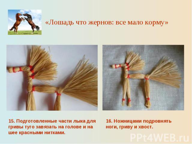«Лошадь что жернов: все мало корму» 15. Подготовленные части лыка для гривы туго завязать на голове и на шее красными нитками.16. Ножницами подровнять ноги, гриву и хвост.