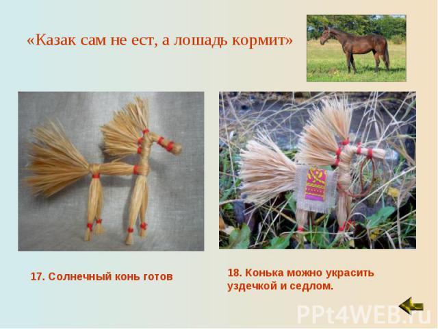 «Казак сам не ест, а лошадь кормит» 17. Солнечный конь готов18. Конька можно украсить уздечкой и седлом.