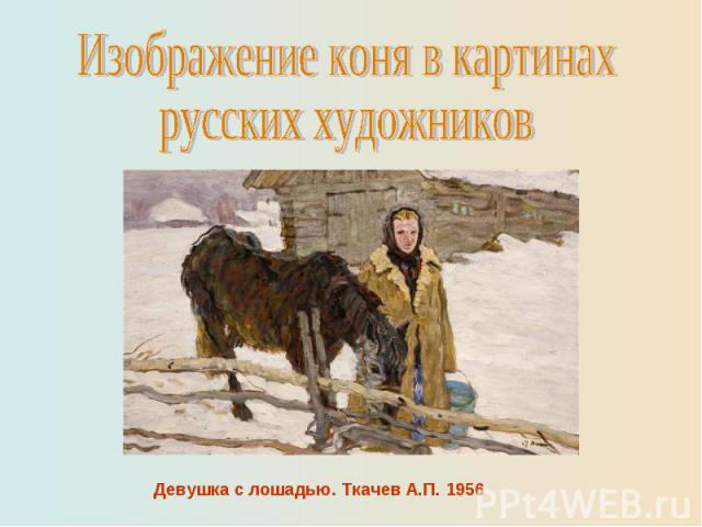 Изображение коня в картинахрусских художниковДевушка с лошадью. Ткачев А.П. 1956