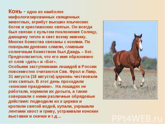 Конь - одно из наиболее мифологизированных священных животных, атрибут высших языческих богов и христианских святых. Он всегда был связан с культом поклонения Солнцу, дающему тепло и свет всему живому. Многие божества связаны с конями. По поверьям д…