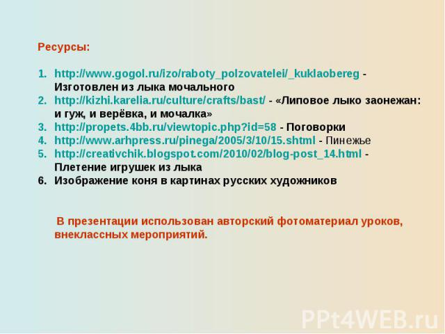 Ресурсы:http://www.gogol.ru/izo/raboty_polzovatelei/_kuklaobereg - Изготовлен из лыка мочального http://kizhi.karelia.ru/culture/crafts/bast/ - «Липовое лыко заонежан: и гуж, и верёвка, и мочалка»http://propets.4bb.ru/viewtopic.php?id=58 - Поговорки…