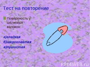 Тест на повторение Поверхность у шёлковых волокон:а)гладкаяб)шероховатаяв)пушист