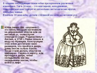 В течение последующих веков юбки претерпевали различные изменения. Так в 16 веке