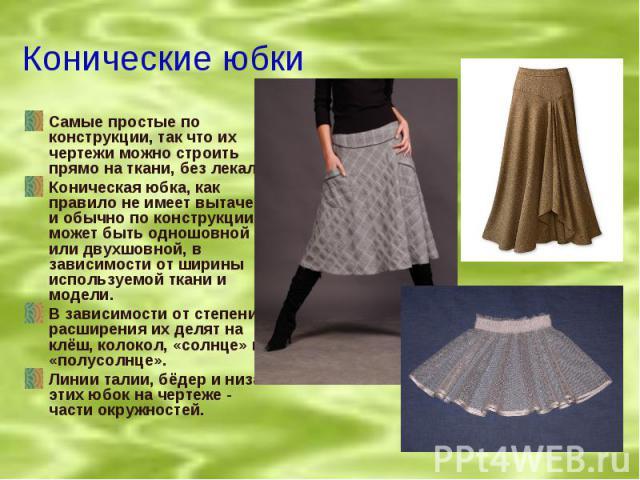 Конические юбки Самые простые по конструкции, так что их чертежи можно строить прямо на ткани, без лекал.Коническая юбка, как правило не имеет вытачек и обычно по конструкции может быть одношовной или двухшовной, в зависимости от ширины используемой…